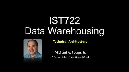 IST722 Data Warehousing Technical Architecture Michael A. Fudge, Jr. * Figures taken from Kimball Ch. 4.
