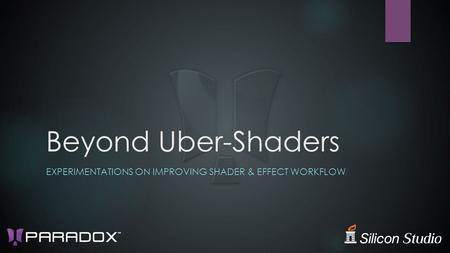 Beyond Uber-Shaders EXPERIMENTATIONS ON IMPROVING SHADER & EFFECT WORKFLOW.