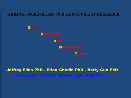 Grants Facilitation -UCD SOM Office of Research Grant Research and Navigation Team Jeffrey Elias PhD - Erica Chedin PhD - Betty Guo PhD