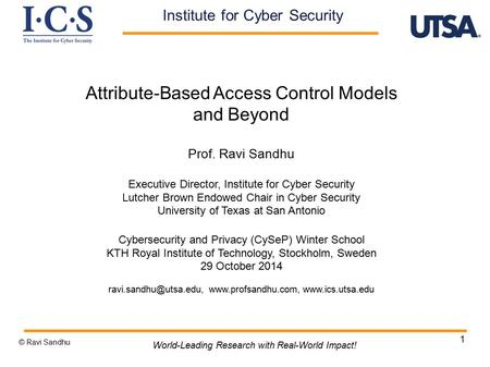 1 Attribute-Based Access Control Models and Beyond Prof. Ravi Sandhu Executive Director, Institute for Cyber Security Lutcher Brown Endowed Chair in Cyber.