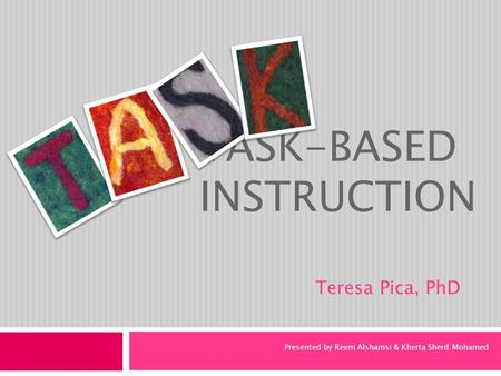 TASK-BASED INSTRUCTION Teresa Pica, PhD Presented by Reem Alshamsi & Kherta Sherif Mohamed.