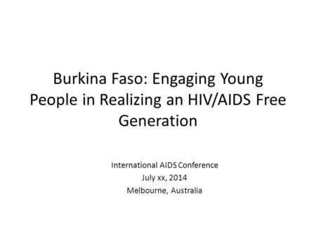 Burkina Faso: Engaging Young People in Realizing an HIV/AIDS Free Generation International AIDS Conference July xx, 2014 Melbourne, Australia.
