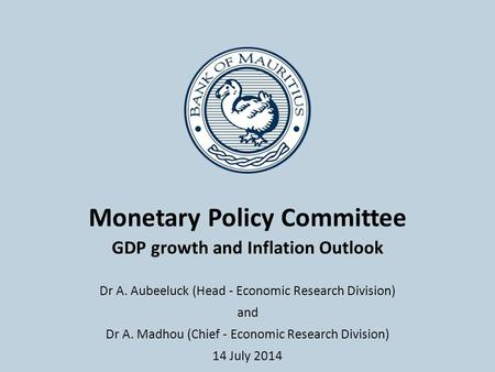 Monetary Policy Committee GDP growth and Inflation Outlook Dr A. Aubeeluck (Head - Economic Research Division) and Dr A. Madhou (Chief - Economic Research.