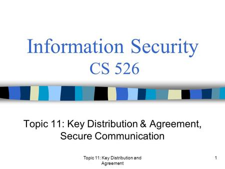 Topic 11: Key Distribution and Agreement 1 Information Security CS 526 Topic 11: Key Distribution & Agreement, Secure Communication.