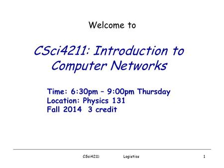 CSci4211: Logistics1 CSci4211: Introduction to Computer Networks Welcome to Time: 6:30pm – 9:00pm Thursday Location: Physics 131 Fall 2014 3 credit.