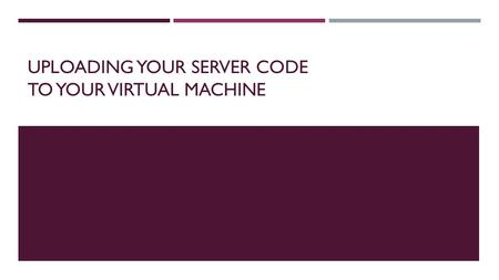 UPLOADING YOUR SERVER CODE TO YOUR VIRTUAL MACHINE.