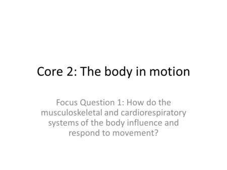 Core 2: The body in motion Focus Question 1: How do the musculoskeletal and cardiorespiratory systems of the body influence and respond to movement?