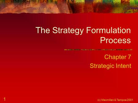 (c) Macmillan & Tampoe 2001 1 The Strategy Formulation Process Chapter 7 Strategic Intent.