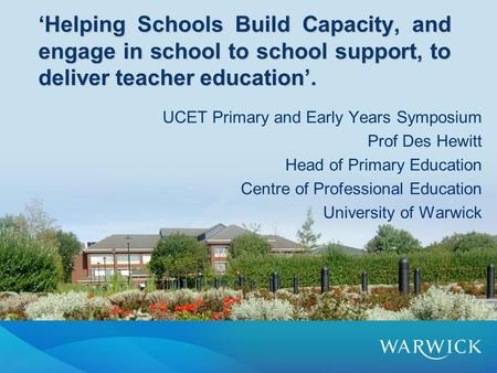 'Helping Schools Build Capacity, and engage in school to school support, to deliver teacher education'. UCET Primary and Early Years Symposium Prof Des.
