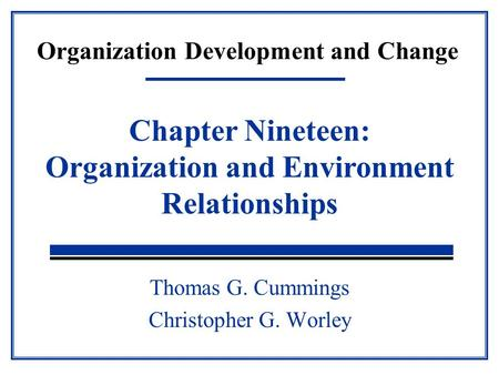 Organization Development and Change Thomas G. Cummings Christopher G. Worley Chapter Nineteen: Organization and Environment Relationships.