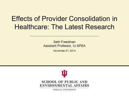 Effects of Provider Consolidation in Healthcare: The Latest Research Seth Freedman Assistant Professor, IU SPEA November 21, 2014.