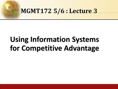 Using Information Systems for Competitive Advantage MGMT172 5/6 : Lecture 3.