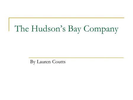 The Hudson's Bay Company By Lauren Coutts. What is the Hudson's Bay Company? The Hudson's Bay Company is the oldest commercial company in North America.