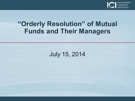 """Orderly Resolution"" of Mutual Funds and Their Managers July 15, 2014."