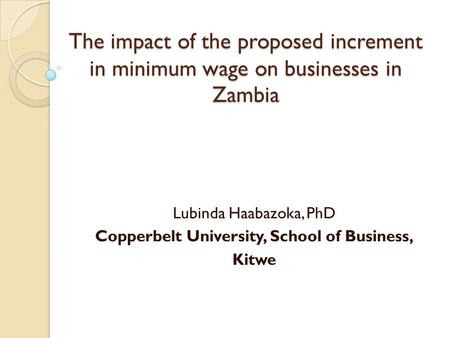 The impact of the proposed increment in minimum wage on businesses in Zambia Lubinda Haabazoka, PhD Copperbelt University, School of Business, Kitwe.
