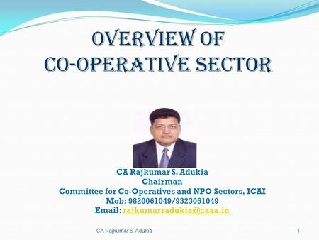CA Rajkumar S. Adukia Chairman Committee for Co-Operatives and NPO Sectors, ICAI Mob: 9820061049/9323061049