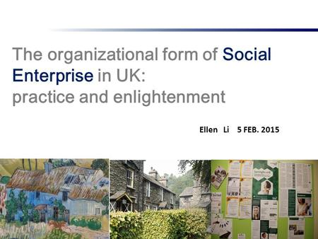 The organizational form of Social Enterprise in UK: practice and enlightenment 1 Ellen Li 5 FEB. 2015.
