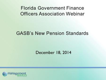 Florida Government Finance Officers Association Webinar GASB's New Pension Standards December 18, 2014.