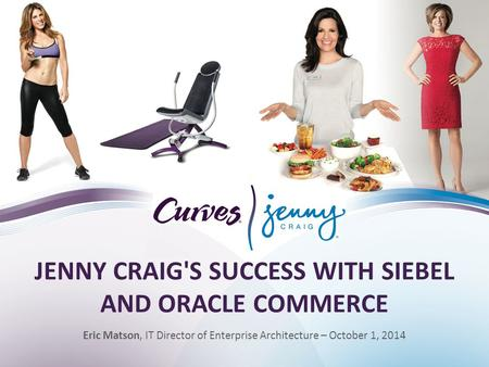 JENNY CRAIG'S SUCCESS WITH SIEBEL AND ORACLE COMMERCE Eric Matson, IT Director of Enterprise Architecture – October 1, 2014.