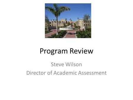 Program Review Steve Wilson Director of Academic Assessment.