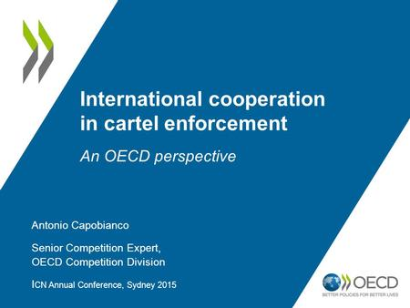 International cooperation in cartel enforcement An OECD perspective Antonio Capobianco Senior Competition Expert, OECD Competition Division I CN Annual.