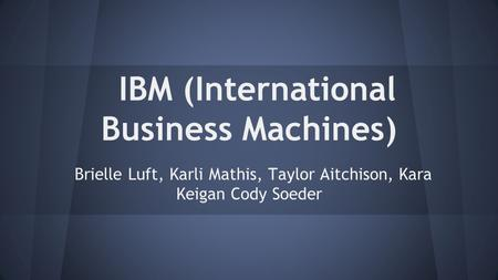 IBM (International Business Machines) Brielle Luft, Karli Mathis, Taylor Aitchison, Kara Keigan Cody Soeder.