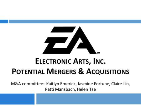 E LECTRONIC A RTS, I NC. P OTENTIAL M ERGERS & A CQUISITIONS M&A committee: Kaitlyn Emerick, Jasmine Fortune, Claire Lin, Patti Mansbach, Helen Tse.