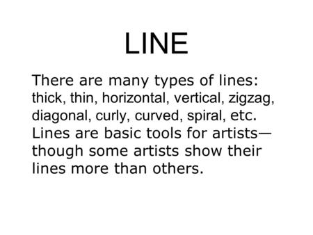 LINE There are many types of lines: thick, thin, horizontal, vertical, zigzag, diagonal, curly, curved, spiral, etc. Lines are basic tools for artists—though.