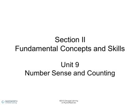 Section II Fundamental Concepts and Skills Unit 9 Number Sense and Counting ©2013 Cengage Learning. All Rights Reserved.