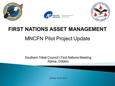 Southern Tribal Council / First Nations Meeting Rama, Ontario October 24-25, 2012 FIRST NATIONS ASSET MANAGEMENT MNCFN Pilot Project Update.