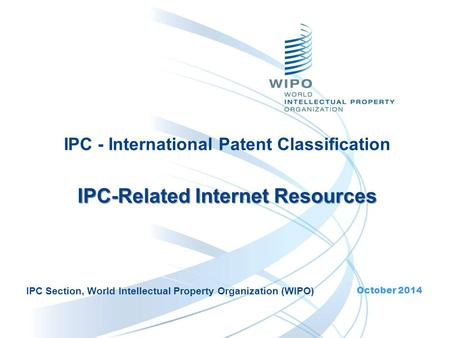 IPC - International Patent Classification IPC-Related Internet Resources IPC-Related Internet Resources October 2014 IPC Section, World Intellectual Property.