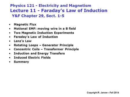 Copyright R. Janow – Fall 2014 Physics 121 - Electricity and Magnetism Lecture 11 - Faraday's Law of Induction Y&F Chapter 29, Sect. 1-5 Magnetic Flux.