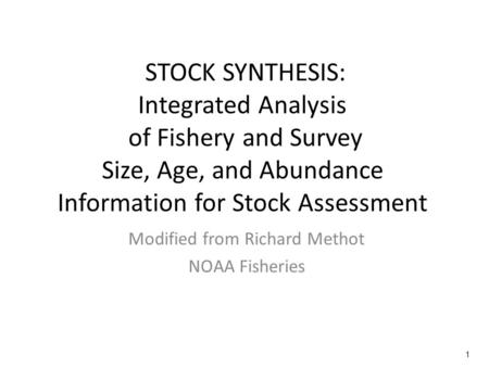 1 STOCK SYNTHESIS: Integrated Analysis of Fishery and Survey Size, Age, and Abundance Information for Stock Assessment Modified from Richard Methot NOAA.