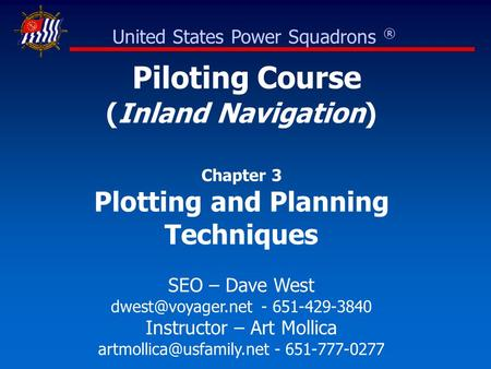 Piloting Course (Inland Navigation) Chapter 3 Plotting and Planning Techniques SEO – Dave West - 651-429-3840 Instructor – Art Mollica.