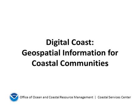 Office of Ocean and Coastal Resource Management | Coastal Services Center s Digital Coast: Geospatial Information for Coastal Communities.