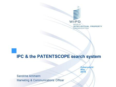 IPC & the PATENTSCOPE search system Cyberworld May 2015 Sandrine Ammann Marketing & Communications Officer.