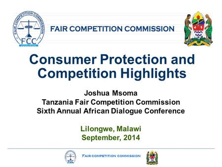 Fair competition commission Consumer Protection and Competition Highlights Joshua Msoma Tanzania Fair Competition Commission Sixth Annual African Dialogue.