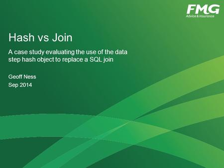 Hash vs Join A case study evaluating the use of the data step hash object to replace a SQL join Geoff Ness Sep 2014.