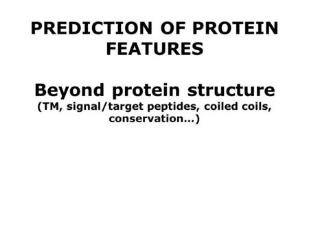 PREDICTION OF PROTEIN FEATURES Beyond protein structure (TM, signal/target peptides, coiled coils, conservation…)