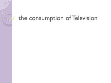 The consumption of Television. the consumers of the popular culture and the nature of its consumption.