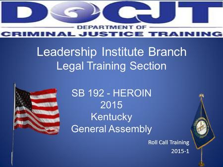 Leadership Institute Branch Legal Training Section SB 192 - HEROIN 2015 Kentucky General Assembly Roll Call Training 2015-1.