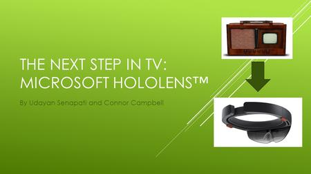 THE NEXT STEP IN TV: MICROSOFT HOLOLENS™ By Udayan Senapati and Connor Campbell.