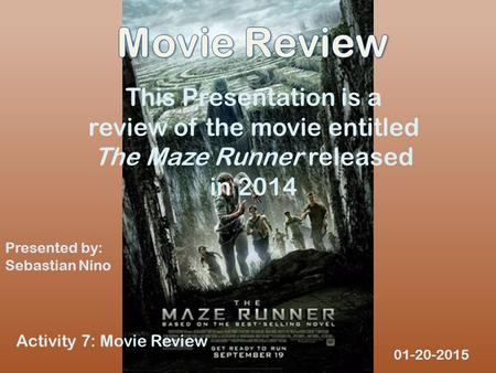 This Presentation is a review of the movie entitled The Maze Runner released in 2014 Presented by: Sebastian Nino 01-20-2015 Activity 7: Movie Review.