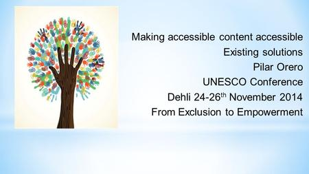 Making accessible content accessible Existing solutions Pilar Orero UNESCO Conference Dehli 24-26 th November 2014 From Exclusion to Empowerment.