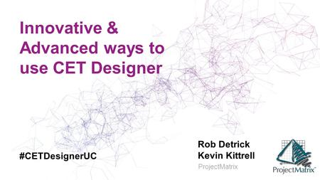 Innovative & Advanced ways to use CET Designer Rob Detrick Kevin Kittrell ProjectMatrix #CETDesignerUC.