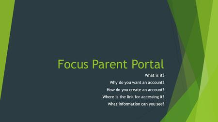 Focus Parent Portal What is it? Why do you want an account? How do you create an account? Where is the link for accessing it? What information can you.