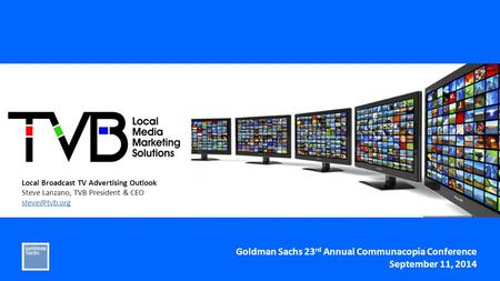 Local Broadcast TV Advertising Outlook Steve Lanzano, TVB President & CEO Goldman Sachs 23 rd Annual Communacopia Conference September 11,