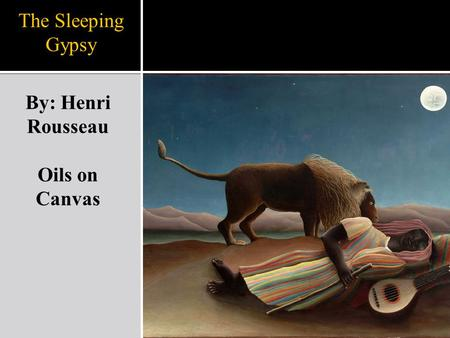 The Sleeping Gypsy By: Henri Rousseau Oils on Canvas.