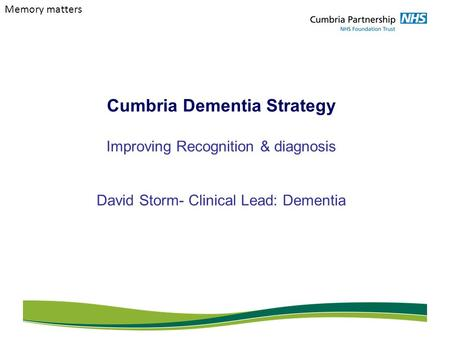 Cumbria Dementia Strategy Improving Recognition & diagnosis David Storm- Clinical Lead: Dementia Memory matters.
