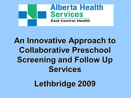 An Innovative Approach to Collaborative Preschool Screening and Follow Up Services Lethbridge 2009.